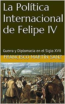 La Política Internacional de Felipe IV: Guerra y Diplomacia en el Siglo XVII (Spanish Edition) by [Francisco Martín Sanz]
