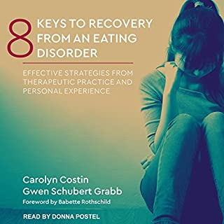 8 Keys to Recovery from an Eating Disorder     Effective Strategies from Therapeutic Practice and Personal Experience              By:                                                                                                                                 Carolyn Costin,                                                                                        Gwen Schubert Grabb,                                                                                        Babette Rothschild                               Narrated by:                                                                                                                                 Donna Postel                      Length: 9 hrs and 19 mins     23 ratings     Overall 4.6