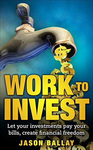 Investing: Work to Invest, Let your investments pay your bills, Create Financial Freedom.: -Learn the process on how to Build Wealth, Investing in Real ... assets, Financial Freedom) (English Edition)