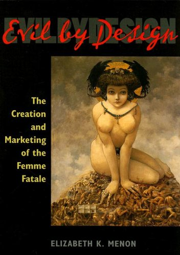 Evil by Design: The Creation And Marketing of the Femme Fatale PDF Books