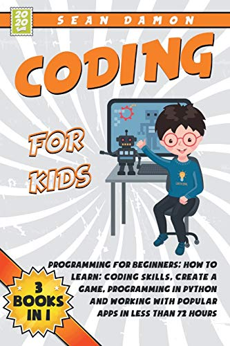 Coding for Kids: 3 Books in 1: Programming for Beginners: How to Learn: Coding Skills, Create a Game, Programming in Python, and Working with Popular Apps in Less Than 72 Hours