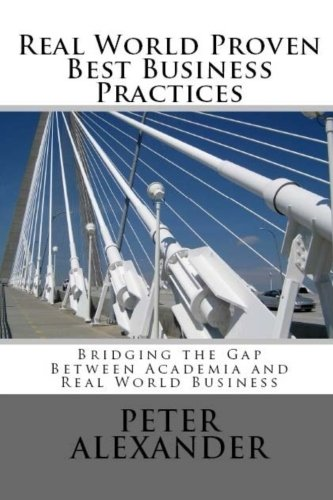 Real World Proven Best Business Practices: Bridging the Gap Between Academic Teachings and Real World Business Success