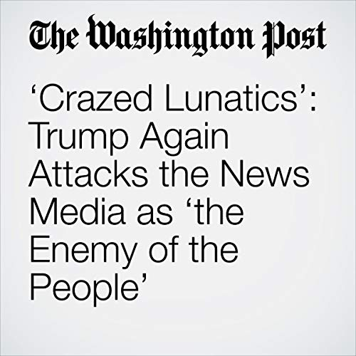 'Crazed Lunatics': Trump Again Attacks the News Media as 'the Enemy of the People' audiobook cover art
