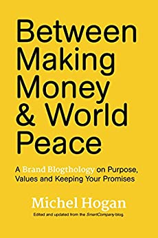 Between Making Money & World Peace: A Brand Blogthology on Purpose, Values, and Keeping Your Promises by [MIchel Hogan]