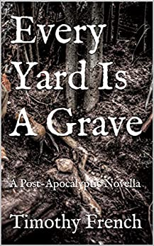 Every Yard Is A Grave: A Post-Apocalyptic Novella (Last Hope Book 1) by [Timothy French]