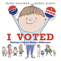 Image: I Voted: Making a Choice Makes a Difference | Hardcover – Picture Book: | by Mark Shulman (Author), Serge Bloch (Illustrator). Publisher: Neal Porter Books; Illustrated edition (January 21, 2020)