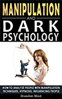 Manipulation and Dark Psychology: How to Analyze People with Manipulation Techniques, Hypnosis, Influencing People and Become a Master of Persuasion! Body Language, NLP and Mind Control