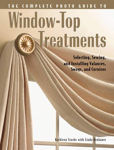 Complete Photo Guide to Window-Top Treatments: Do-It-Yourself Valances, Swags, and Cornices