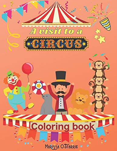A visit to a Circus Coloring Book: A unique experience for your kid coloring the pages and imagines the circus show: animals, clowns, fair tent, happy kids, joy, magic time