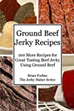 Ground Beef Jerky Recipes: 100 More Easy Recipes for Great Tasting Beef Jerky Using Ground Beef (The Jerky Maker)