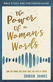 The Power of a Woman's Words Bible Study and Discussion Guide: How the Words You Speak Shape the Lives of Others by [Sharon Jaynes]