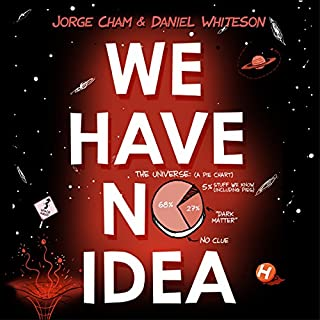 We Have No Idea     A Guide to the Unknown Universe              By:                                                                                                                                 Jorge Cham,                                                                                        Daniel Whiteson                               Narrated by:                                                                                                                                 Daniel Whiteson                      Length: 9 hrs and 2 mins     59 ratings     Overall 4.3
