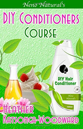 DIY Conditioners Course (Book 4, DIY Hair Products): A Primer on How to Make Proper Hair Conditioners (Neno Natural's DIY Hair Products) by Heather Katsonga-Woodward (13-Jun-2014) Paperback