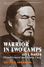 Warrior in Two Camps: Ely S. Parker, Union General and Seneca Chief (The Iroquois and Their Neighbors)