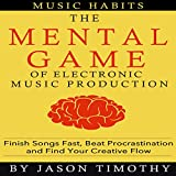 Music Habits: The Mental Game of Electronic Music Production: Finish Songs Fast, Beat Procrastination and Find Your Creative Flow