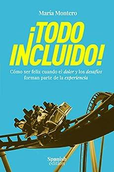 ¡TODO INCLUIDO!: Cómo Ser Feliz Cuando El Dolor y Los Desafíos Forman Parte De La Experiencia (Spanish Edition) by [María Montero]