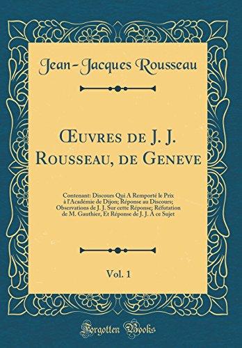 OEuvres de J. J. Rousseau, de Geneve, Vol. 1: Contenant: Discours Qui A Remporté le Prix à l'Académie de Dijon; Réponse au Discours; Observations de ... M. Gauthier, Et Réponse de J. J. À ce Sujet