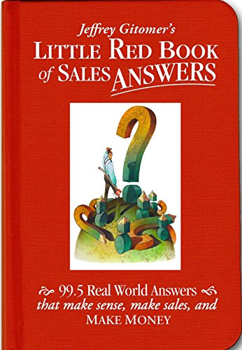 Jeffrey Gitomer's Little Red Book of Sales Answers: 99.5 Real World Answers That Make Sense, Make Sales, and Make Money