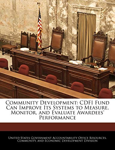 Community Development: Cdfi Fund Can Improve Its Systems to Measure, Monitor, and Evaluate Awardees' Performance
