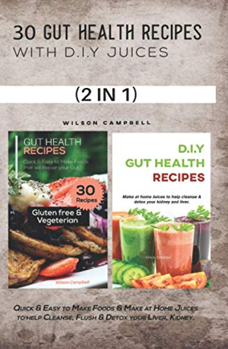 30 GUT HEALTH RECIPES WITH D.I.Y JUICES: Quick & Easy to Make Foods & Make at Home Juices to help Cleanse, Flush & Detox your Liver, Kidney.