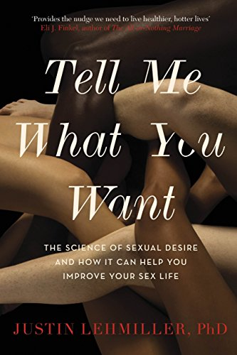 Tell Me What You Want: The Science of Sexual Desire and How it Can Help You Improve Your Sex Life