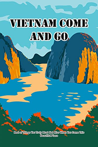 Vietnam Come and Go: Best of Things You Truly Must Not Miss When You Come This Beautiful Place: Vietnam Discovery (English Edition)