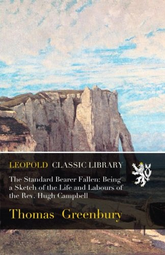 The Standard Bearer Fallen: Being a Sketch of the Life and Labours of the Rev. Hugh Campbell