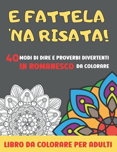 LIBRO DA COLORARE PER ADULTI: E FATTELA 'NA RISATA! 40 modi di dire e proverbi divertenti in Romanesco da colorare, in un libro antistress con splendidi mandala. Un originale regalo per tutti
