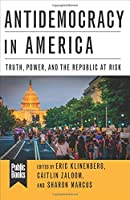 Antidemocracy in America: Truth, Power, and the Republic at Risk (Public Books)