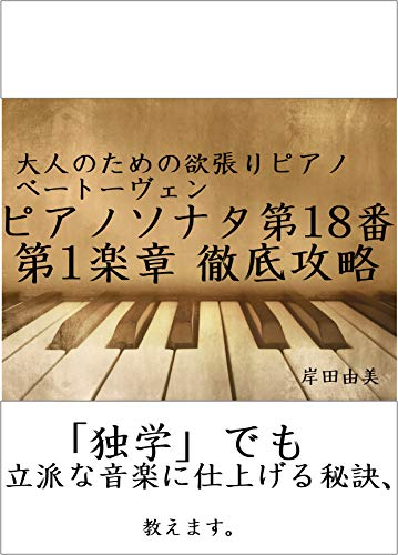 大人のための欲張りピアノ [ベートーヴェン ピアノソナタ第18番 op.31-3 第1楽章] 徹底攻略: 「独学」でも立派な音楽に仕上げる秘訣、教えます。
