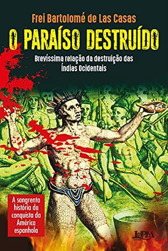 O paraíso destruído: brevíssima relação da destruição das Índias Ocidentais: A sangrenta história da conquista da América Espanhola