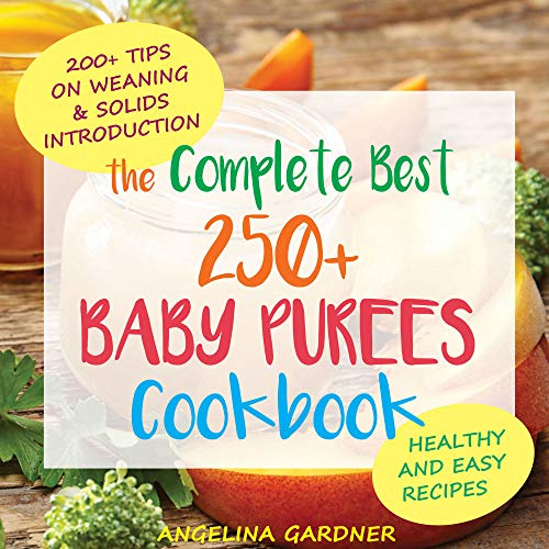 The Complete Best 250+ Baby Purees Cookbook: Healthy and Easy Baby Food Recipes 200+ Tips on Weaning and Solids Introduction