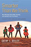 Smarter Than We Think: More Messages About Math, Teaching and Learning in the 21st Century- A Resource for Teachers, Leaders, Policy Makers and Families