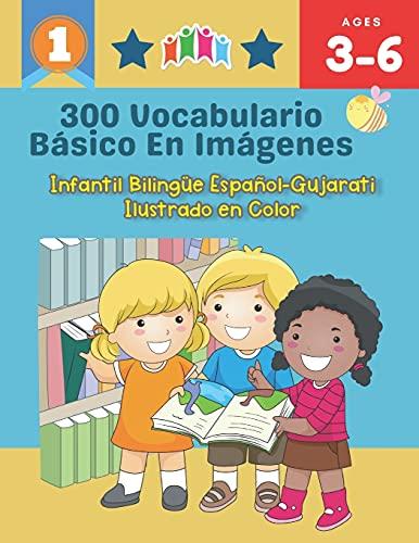 300 Vocabulario Básico en Imágenes. Infantil Bilingüe Español-Gujarati Ilustrado en Color: Una divertida manera de aprender y jugar con las primeras ... clase, como en casa para niños de 3 a 6 años