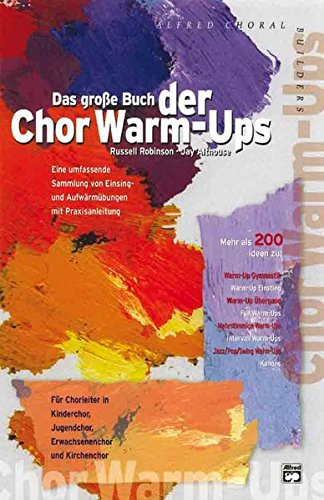 Das große Buch der Chor Warm-Ups: Eine umfassende Sammlung von Einsing- und Aufwärmübungen mit Praxisanleitung. Für Chorleiter in Kinderchor, Jugendchor, Erwachsenenchor und Kirchenchor