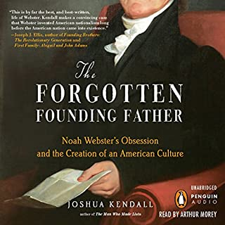 The Forgotten Founding Father     Noah Webster's Obsession and the Creation of an American Culture              By:                                                                                                                                 Joshua Kendall                               Narrated by:                                                                                                                                 Arthur Morey                      Length: 12 hrs and 45 mins     25 ratings     Overall 3.8