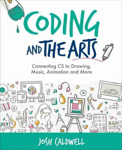 Coding and the Arts: Connecting CS to Drawing, Music, Animation and More (Computational Thinking and Coding in the Curriculum)