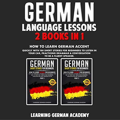 German Language Lessons: 2 Books in 1: How to Learn German Accent Quickly with 100 Short Stories for Beginners to Listen in Your Car, Practicing Grammar & Conversation to Be a Fluent Speaker
