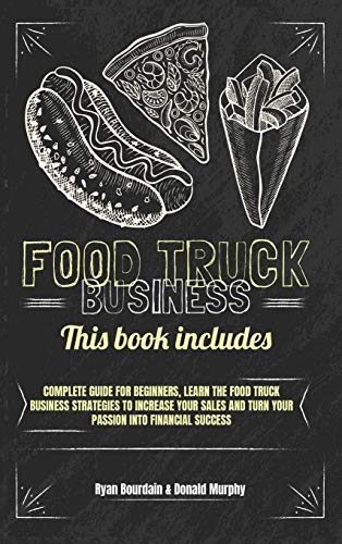 Food Truck Business: This Book Includes: Complete Guide for Beginners, Learn The Food Truck Business Strategies to Increase Your Sales And Turn Your Passion Into Financial Success.