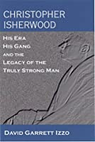 Christopher Isherwood: His Era, His Gang, and the Legacy of the Truly Strong Man