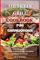 Air Fryer Grill Cookbook for Carnivorous.: POULTRY and MEAT. Delicious and Quick Recipes for Indoor Grilling and Air Frying.