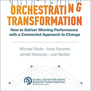 Orchestrating Transformation     How to Deliver Winning Performance with a Connected Approach to Change              By:                                                                                                                                 Michael Wade,                                                                                        James Macaulay,                                                                                        Andy Noronha,                   and others                          Narrated by:                                                                                                                                 B.J. Harrison                      Length: 6 hrs and 39 mins     2 ratings     Overall 5.0