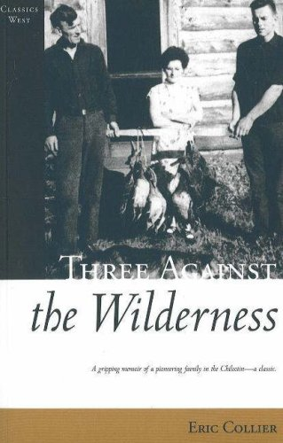 Collier, E: Three Against the Wilderness: A Gripping Memoir of a Pioneering Family in the Chilcotin - A Classic (Classics West)