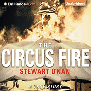 The Circus Fire     A True Story of an American Tragedy              By:                                                                                                                                 Stewart O'Nan                               Narrated by:                                                                                                                                 Dick Hill                      Length: 11 hrs and 15 mins     172 ratings     Overall 4.1