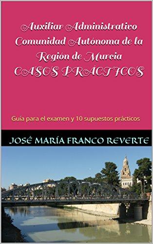 Auxiliar Administrativo Comunidad Autónoma de la Región de Murcia CASOS PRÁCTICOS: Guía para el examen y 10 supuestos prácticos (Auxiliar Administrativo Murcia nº 3)