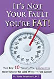 It's Not Your Fault You're Fat: The Top 10 Things You Absolutely Must Know To Lose Weight For Good
