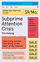 Subprime Attention Crisis: Advertising and the Time Bomb at the Heart of the Internet (FSG Originals X Logic)