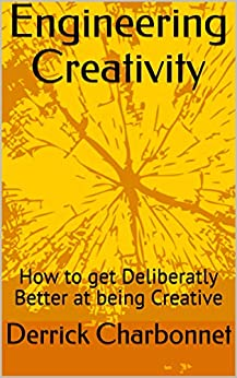 Engineering Creativity: How to get Deliberately Better at being Creative by [Derrick Charbonnet]