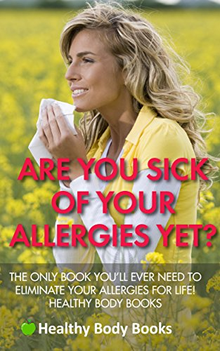 Are You Sick Of Your Allergies Yet? The Only Book You'll Ever Need to Eliminate Your Allergies for L