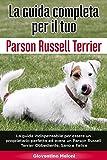 La Guida Completa per Il Tuo Parson Russell Terrier: La guida indispensabile per essere un proprietario perfetto ed avere un Parson Russell Terrier Obbediente, Sano e Felice
